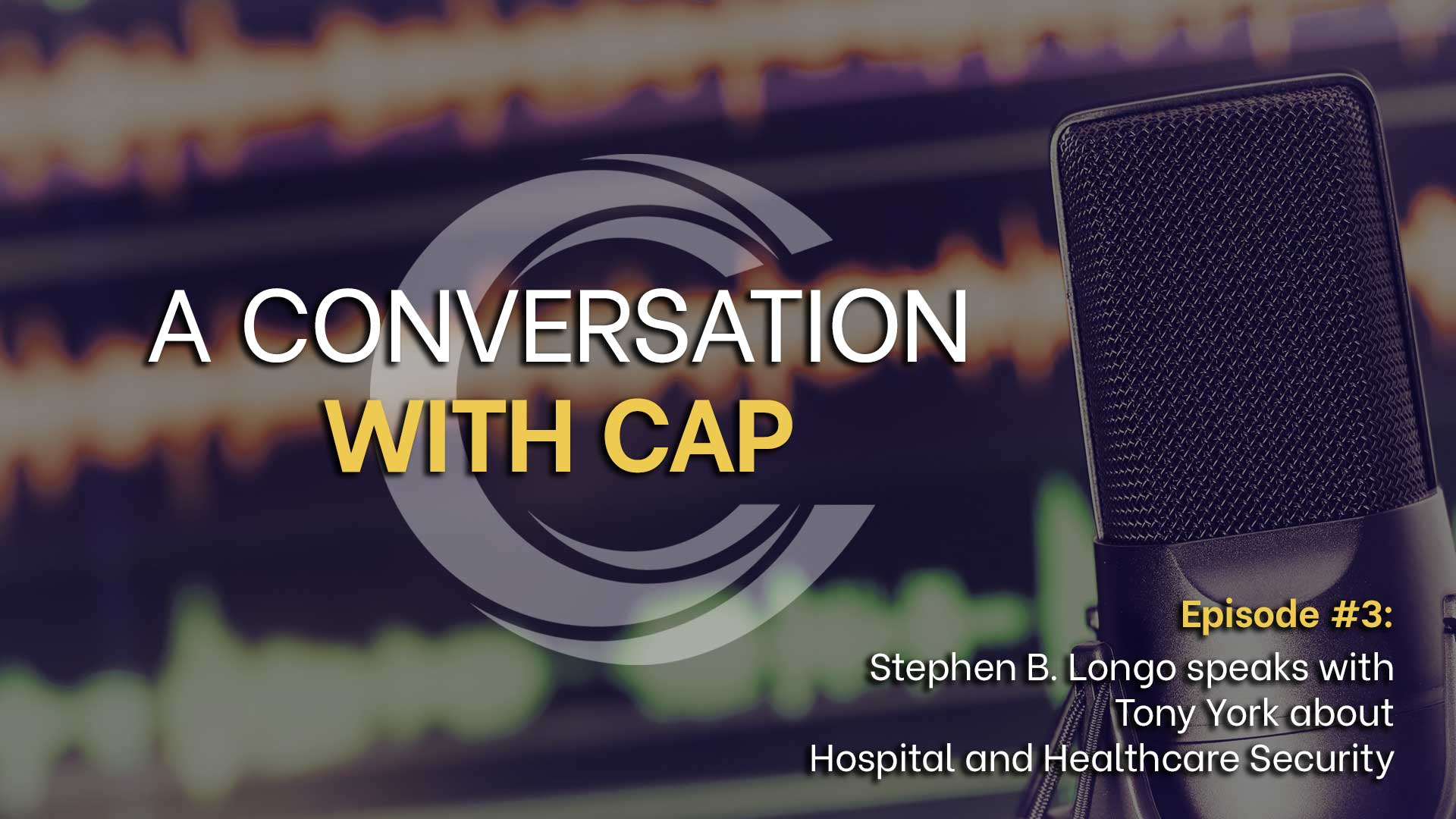 A Conversation with CAP Episode 3 Banner - Hospital and Healthcare Security with Tony York